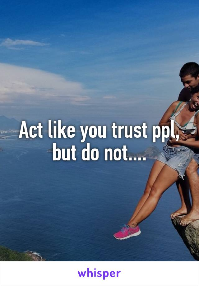 Act like you trust ppl, but do not....