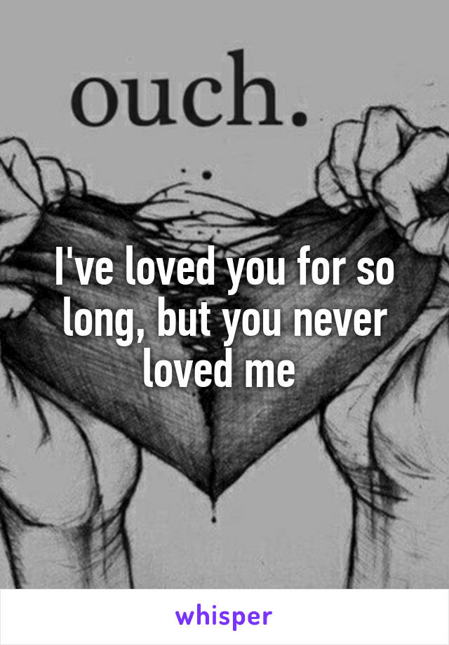 I've loved you for so long, but you never loved me