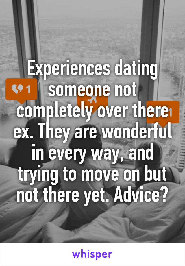 Experiences dating someone not completely over there ex. They are wonderful in every way, and trying to move on but not there yet. Advice?