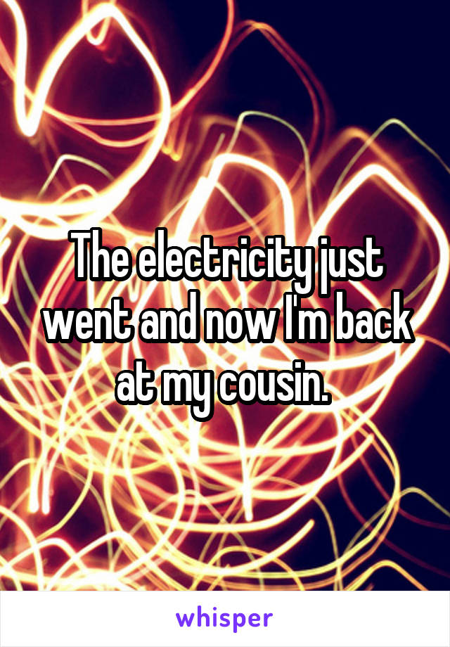 The electricity just went and now I'm back at my cousin.