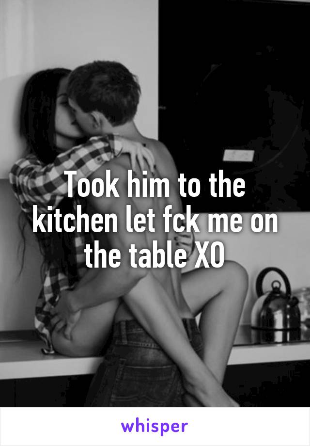 Took him to the kitchen let fck me on the table XO