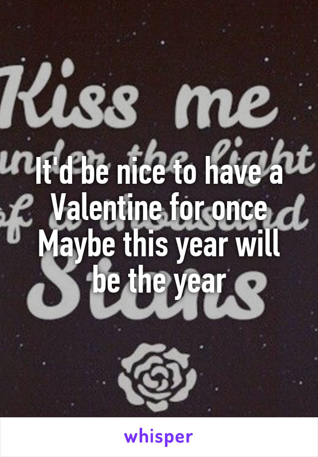 It'd be nice to have a Valentine for once Maybe this year will be the year