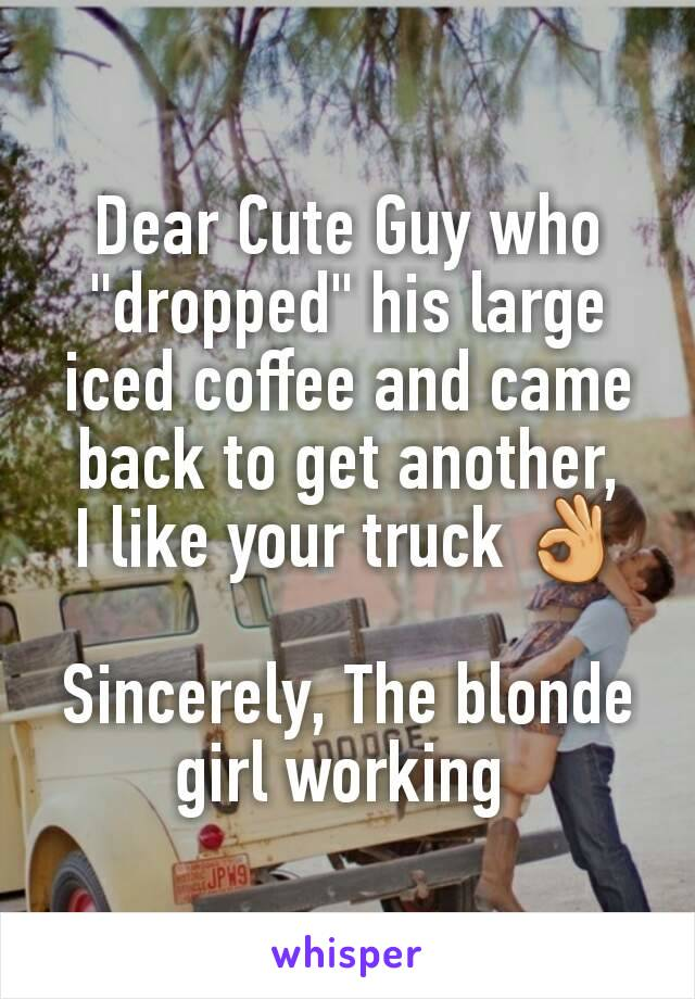 "Dear Cute Guy who ""dropped"" his large iced coffee and came back to get another, I like your truck 👌  Sincerely, The blonde girl working"