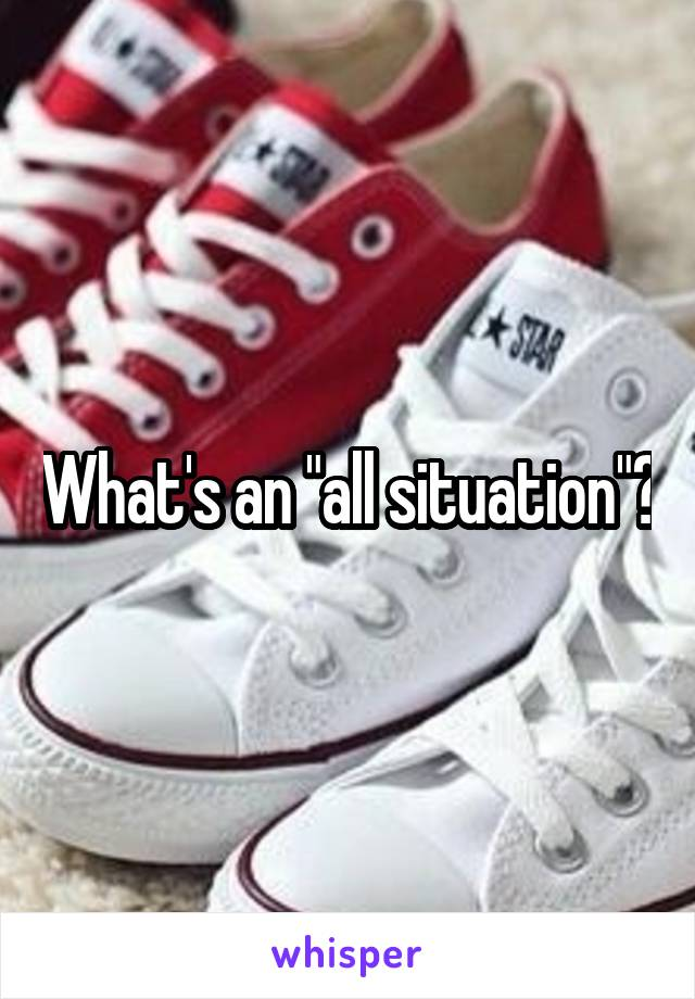 """What's an """"all situation""""?"""