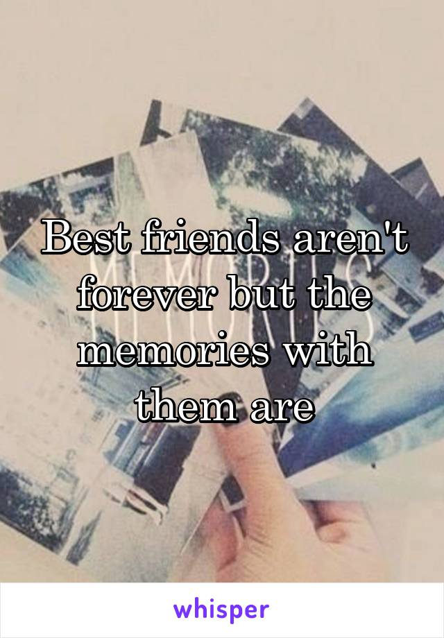 Best friends aren't forever but the memories with them are