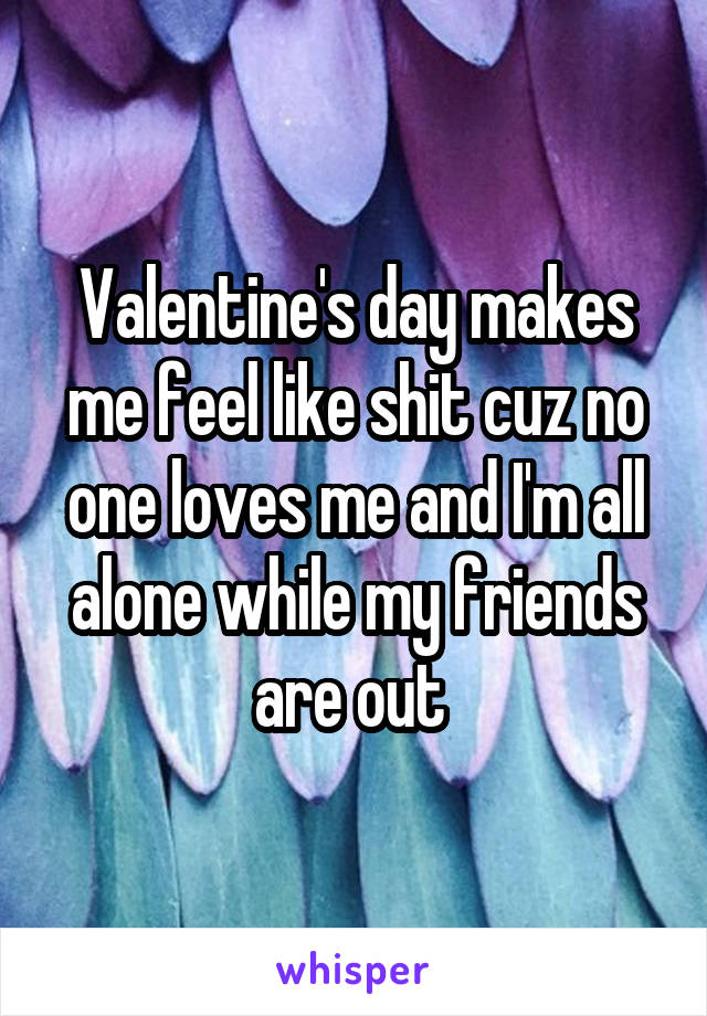 Valentine's day makes me feel like shit cuz no one loves me and I'm all alone while my friends are out