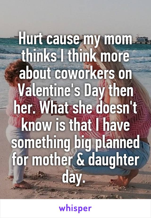 Hurt cause my mom thinks I think more about coworkers on Valentine's Day then her. What she doesn't know is that I have something big planned for mother & daughter day.