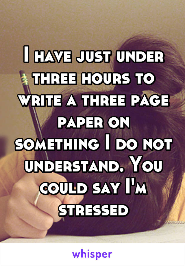 I have just under three hours to write a three page paper on something I do not understand. You could say I'm stressed