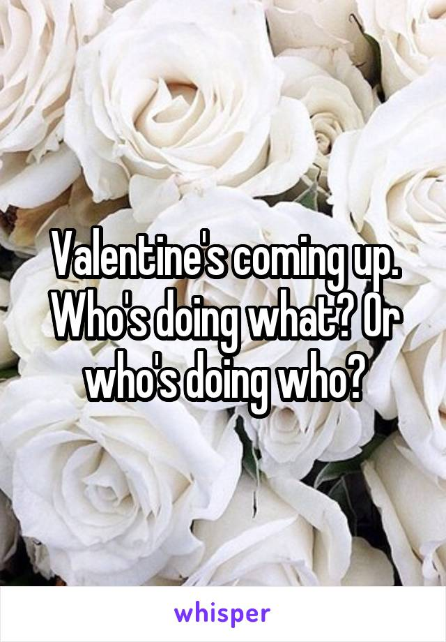 Valentine's coming up. Who's doing what? Or who's doing who?