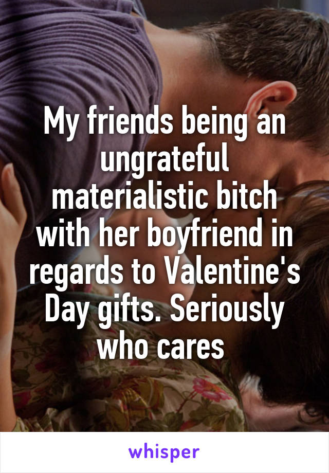 My friends being an ungrateful materialistic bitch with her boyfriend in regards to Valentine's Day gifts. Seriously who cares
