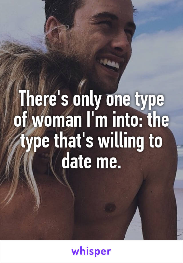 There's only one type of woman I'm into: the type that's willing to date me.