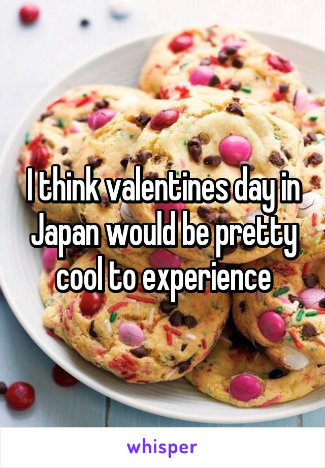 I think valentines day in Japan would be pretty cool to experience
