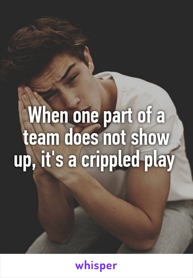 When one part of a team does not show up, it's a crippled play