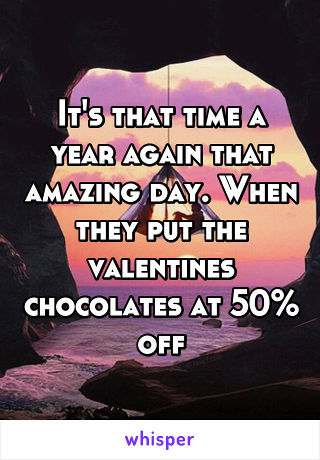 It's that time a year again that amazing day. When they put the valentines chocolates at 50% off