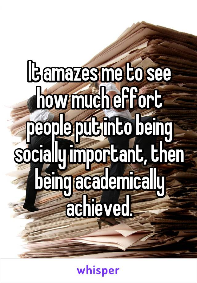 It amazes me to see how much effort people put into being socially important, then being academically achieved.