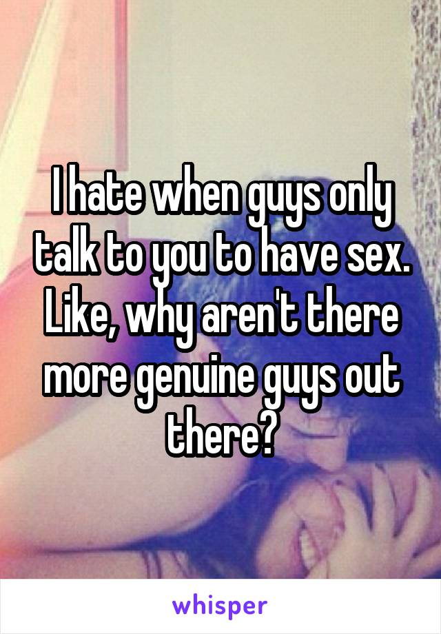 I hate when guys only talk to you to have sex. Like, why aren't there more genuine guys out there?