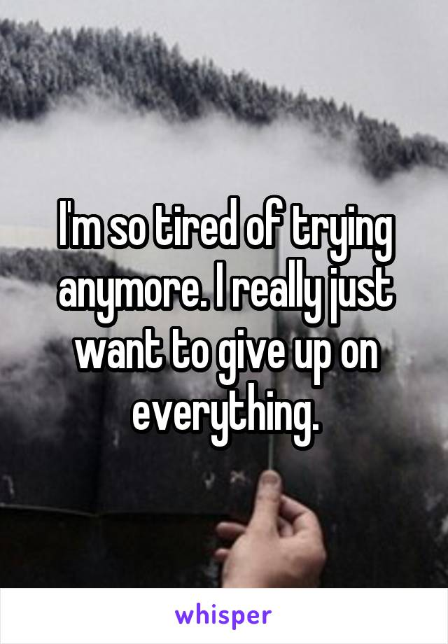 I'm so tired of trying anymore. I really just want to give up on everything.