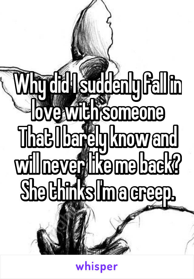 Why did I suddenly fall in love with someone That I barely know and will never like me back? She thinks I'm a creep.