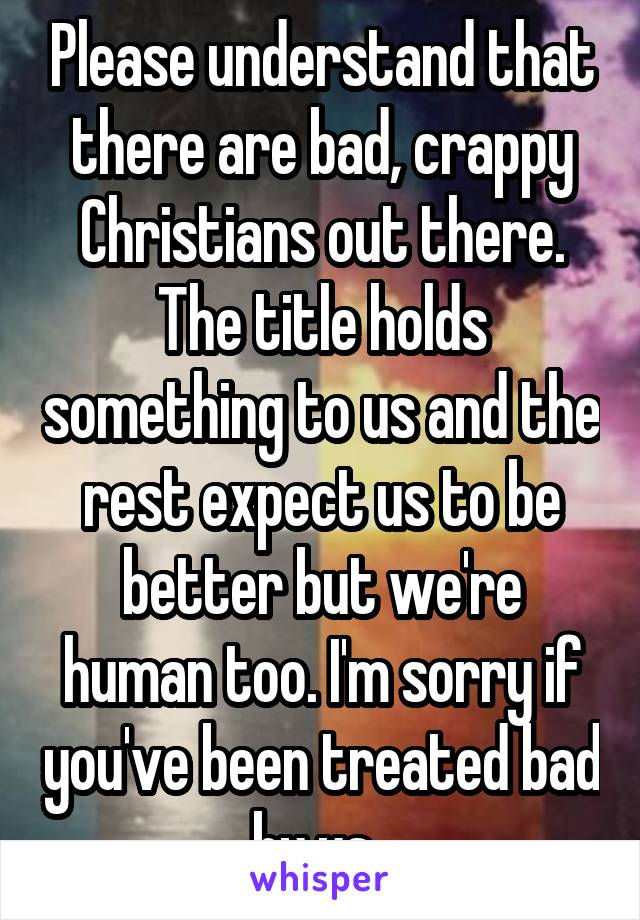 Please understand that there are bad, crappy Christians out there. The title holds something to us and the rest expect us to be better but we're human too. I'm sorry if you've been treated bad by us.