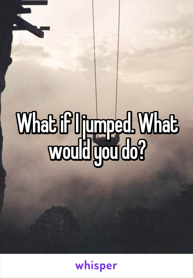 What if I jumped. What would you do?