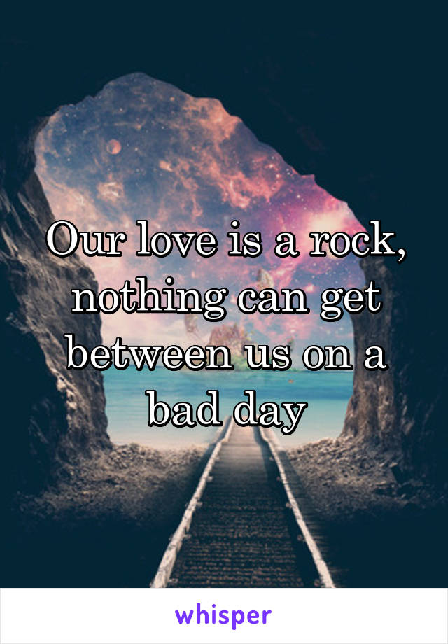 Our love is a rock, nothing can get between us on a bad day