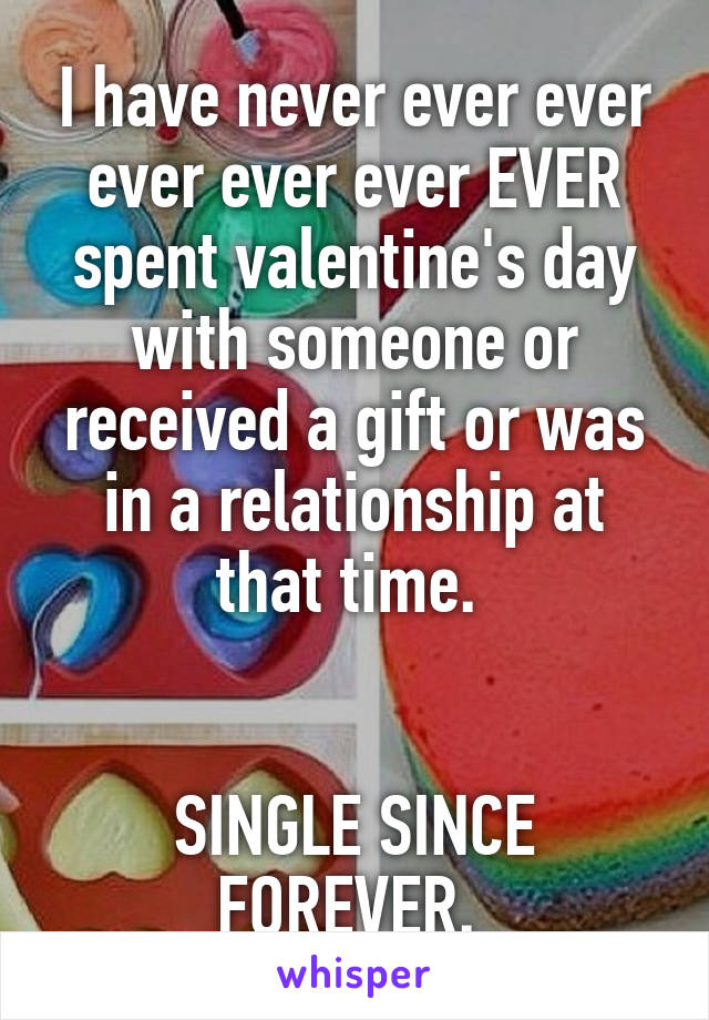 I have never ever ever ever ever ever EVER spent valentine's day with someone or received a gift or was in a relationship at that time.    SINGLE SINCE FOREVER.
