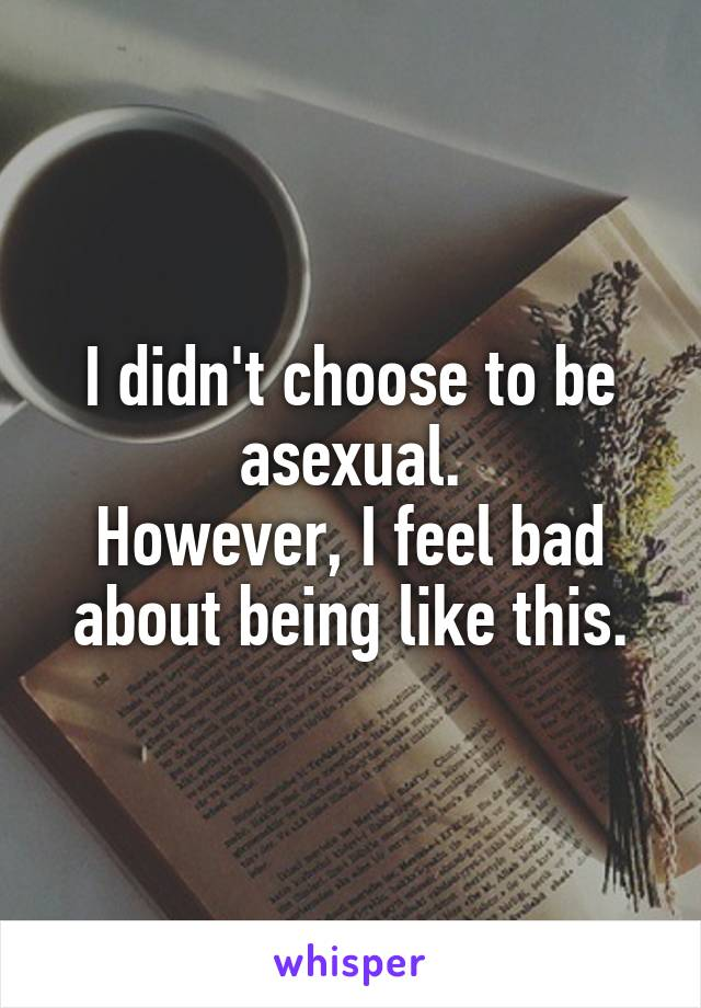 I didn't choose to be asexual. However, I feel bad about being like this.