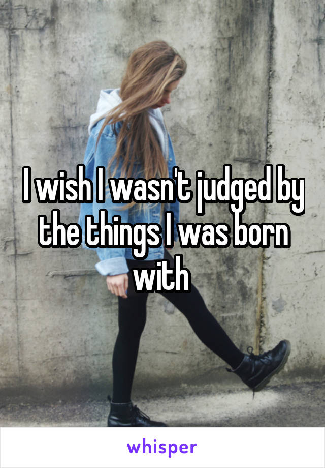 I wish I wasn't judged by the things I was born with