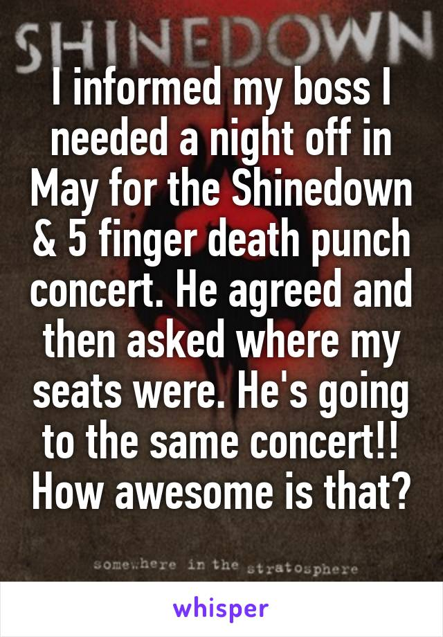I informed my boss I needed a night off in May for the Shinedown & 5 finger death punch concert. He agreed and then asked where my seats were. He's going to the same concert!! How awesome is that?