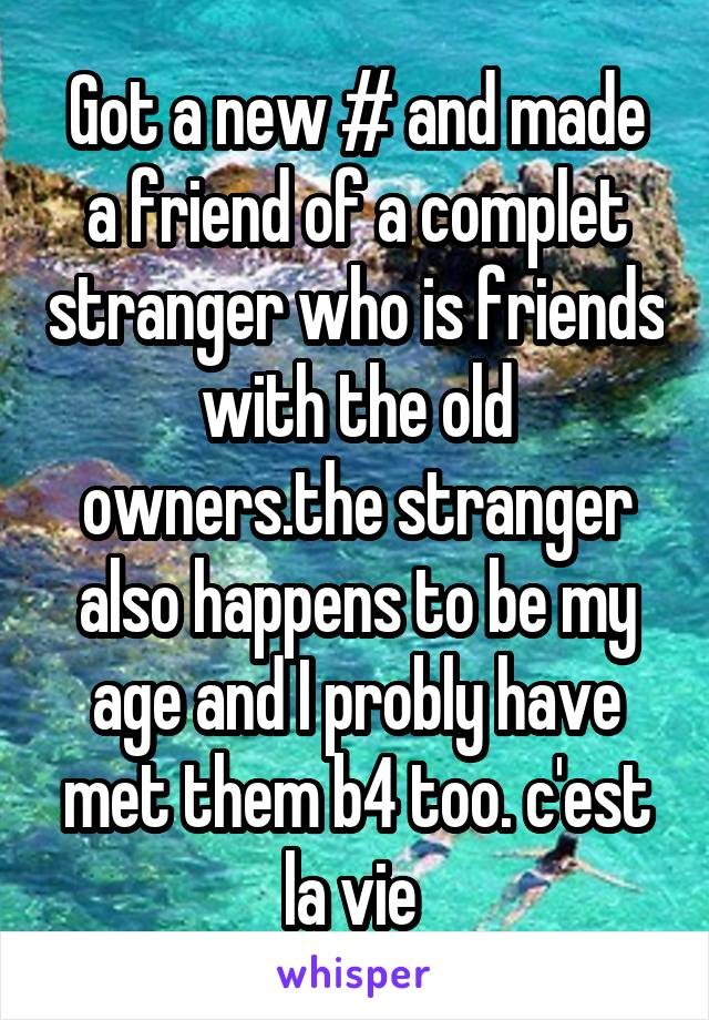 Got a new # and made a friend of a complet stranger who is friends with the old owners.the stranger also happens to be my age and I probly have met them b4 too. c'est la vie