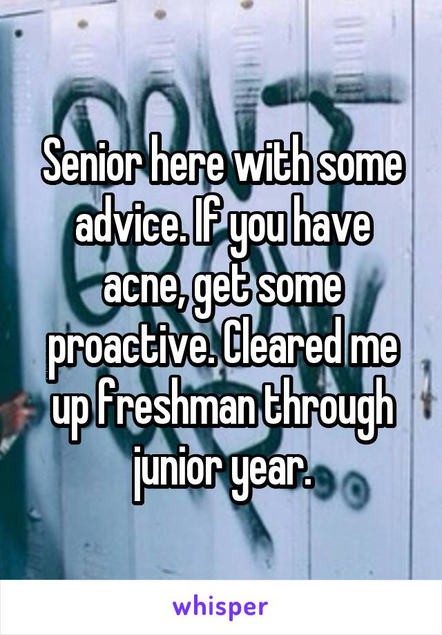 Senior here with some advice. If you have acne, get some proactive. Cleared me up freshman through junior year.