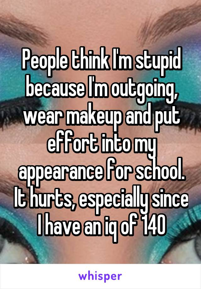 People think I'm stupid because I'm outgoing, wear makeup and put effort into my appearance for school. It hurts, especially since I have an iq of 140