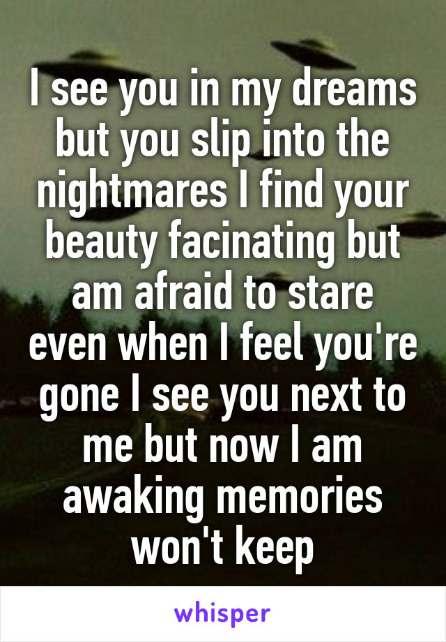 I see you in my dreams but you slip into the nightmares I find your beauty facinating but am afraid to stare even when I feel you're gone I see you next to me but now I am awaking memories won't keep