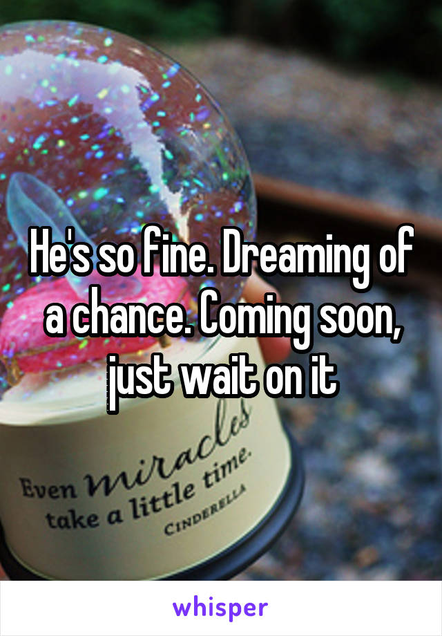 He's so fine. Dreaming of a chance. Coming soon, just wait on it