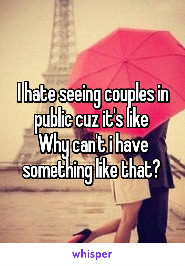 I hate seeing couples in public cuz it's like  Why can't i have something like that?