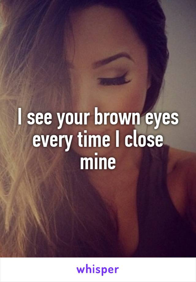 I see your brown eyes every time I close mine