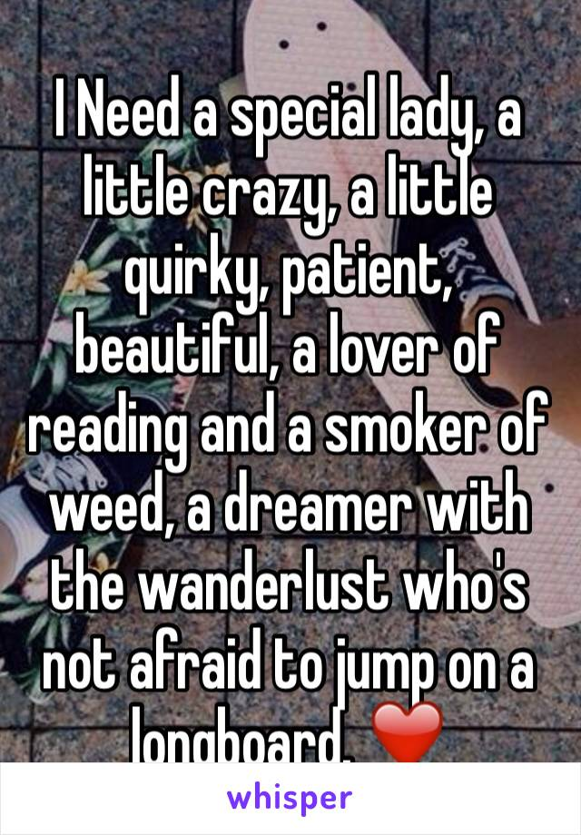 I Need a special lady, a little crazy, a little quirky, patient, beautiful, a lover of reading and a smoker of weed, a dreamer with the wanderlust who's not afraid to jump on a longboard. ❤️