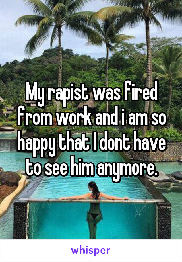 My rapist was fired from work and i am so happy that I dont have to see him anymore.