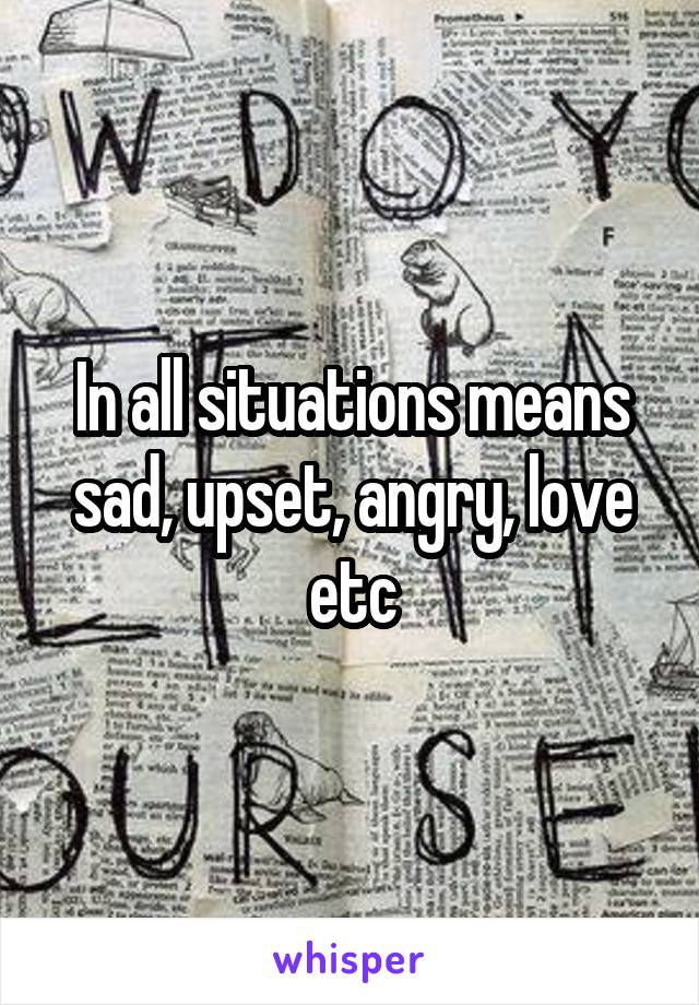 In all situations means sad, upset, angry, love etc