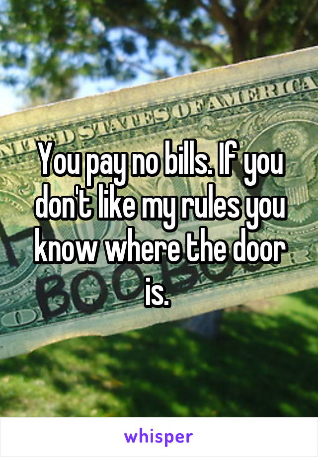 You pay no bills. If you don't like my rules you know where the door is.