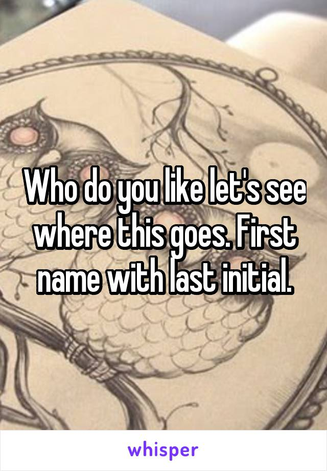 Who do you like let's see where this goes. First name with last initial.
