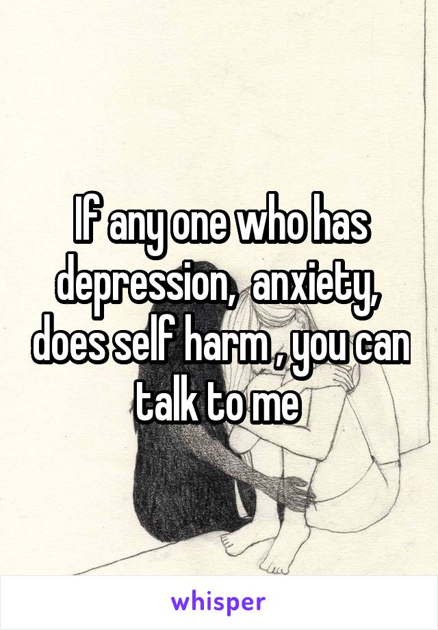 If any one who has depression,  anxiety,  does self harm , you can talk to me