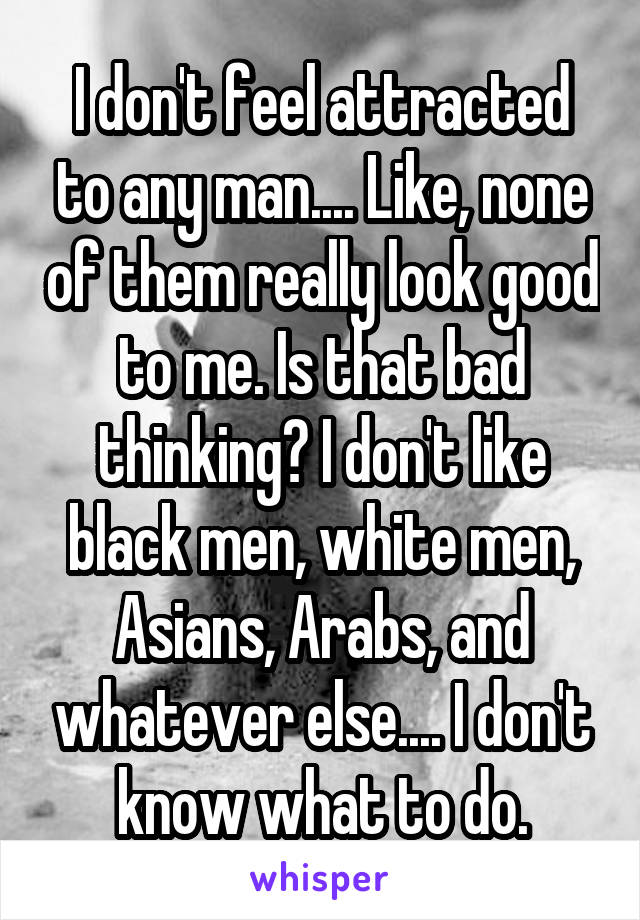 I don't feel attracted to any man.... Like, none of them really look good to me. Is that bad thinking? I don't like black men, white men, Asians, Arabs, and whatever else.... I don't know what to do.