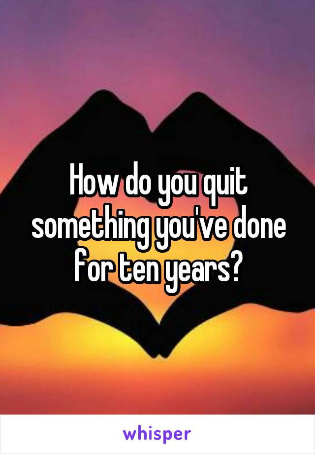How do you quit something you've done for ten years?
