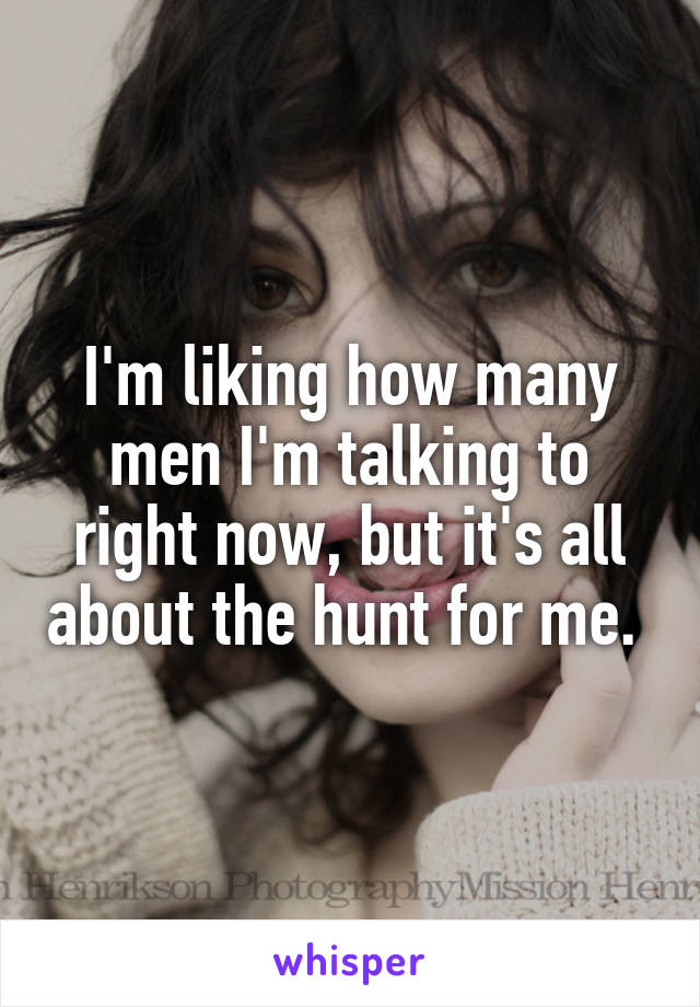 I'm liking how many men I'm talking to right now, but it's all about the hunt for me.