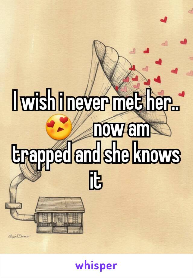 I wish i never met her.. 😍     now am trapped and she knows it