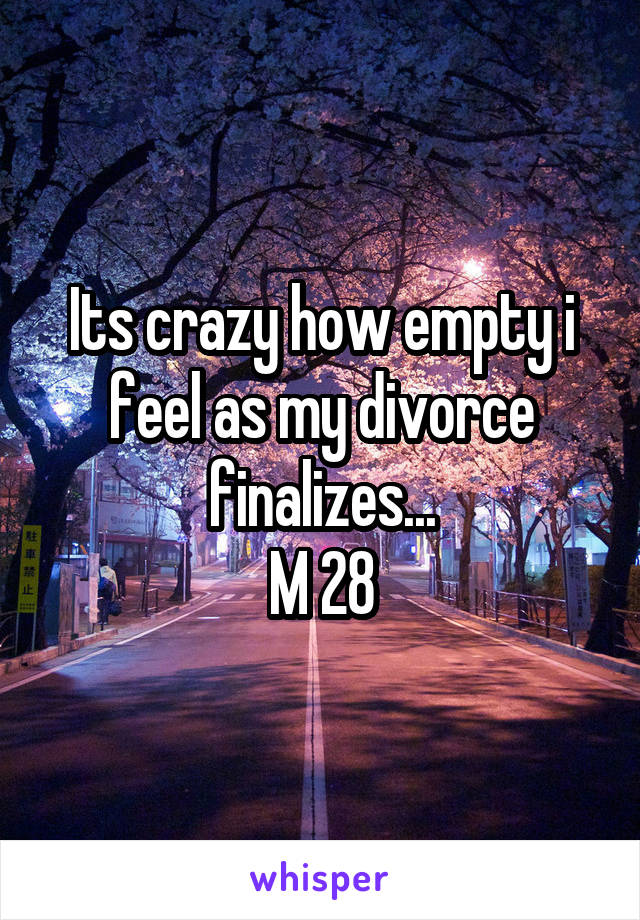 Its crazy how empty i feel as my divorce finalizes... M 28