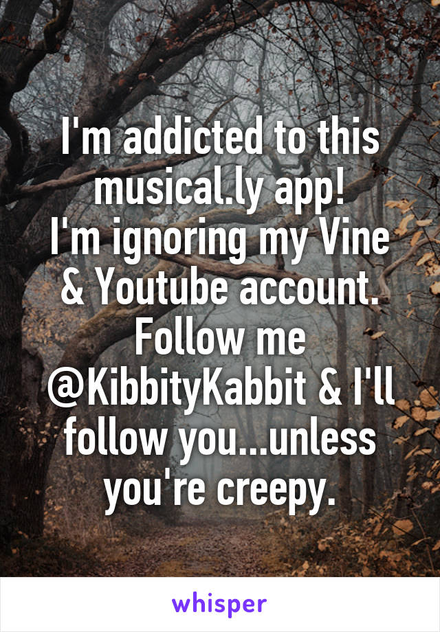 I'm addicted to this musical.ly app! I'm ignoring my Vine & Youtube account. Follow me @KibbityKabbit & I'll follow you...unless you're creepy.