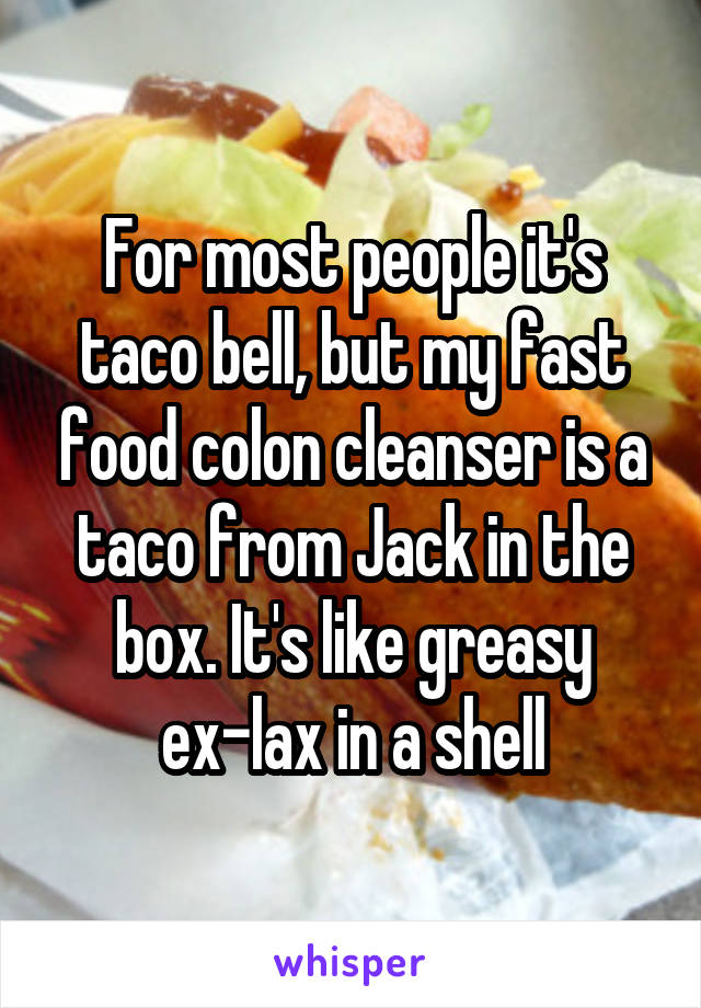 For most people it's taco bell, but my fast food colon cleanser is a taco from Jack in the box. It's like greasy ex-lax in a shell