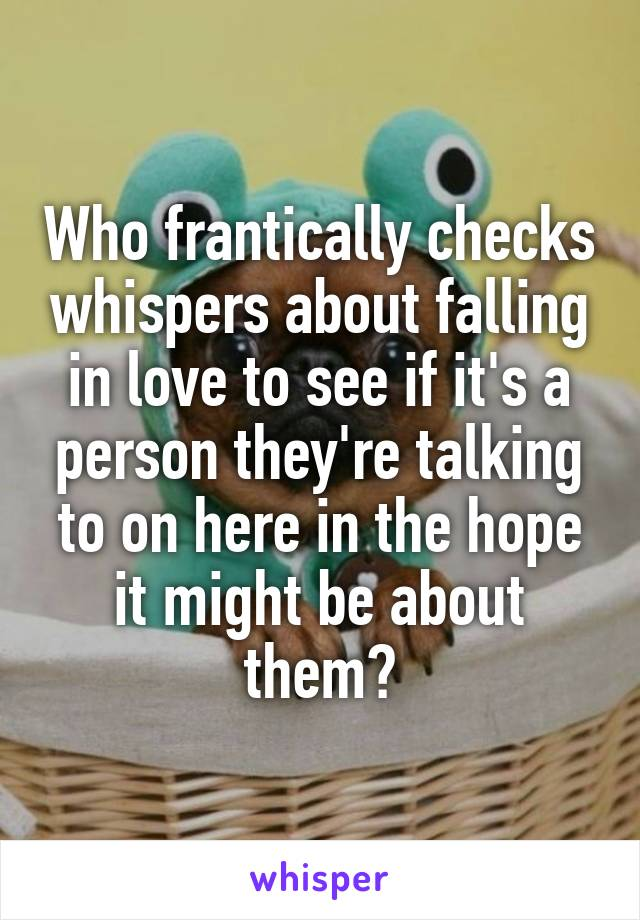 Who frantically checks whispers about falling in love to see if it's a person they're talking to on here in the hope it might be about them?